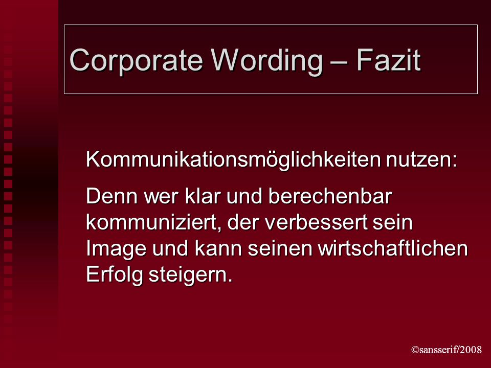 ©sansserif/2008 Corporate Wording – Fazit Kommunikationsmöglichkeiten nutzen: Denn wer klar und berechenbar kommuniziert, der verbessert sein Image und kann seinen wirtschaftlichen Erfolg steigern.