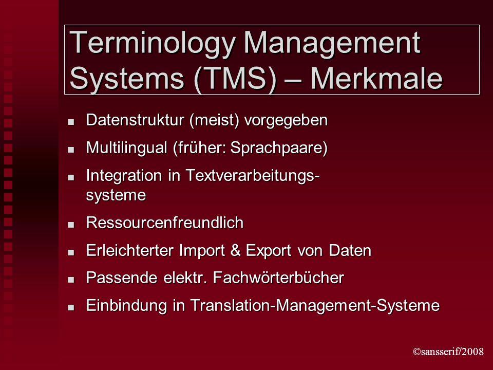 ©sansserif/2008 Terminology Management Systems (TMS) – Merkmale Datenstruktur (meist) vorgegeben Datenstruktur (meist) vorgegeben Multilingual (früher: Sprachpaare) Multilingual (früher: Sprachpaare) Integration in Textverarbeitungs- systeme Integration in Textverarbeitungs- systeme Ressourcenfreundlich Ressourcenfreundlich Erleichterter Import & Export von Daten Erleichterter Import & Export von Daten Passende elektr.