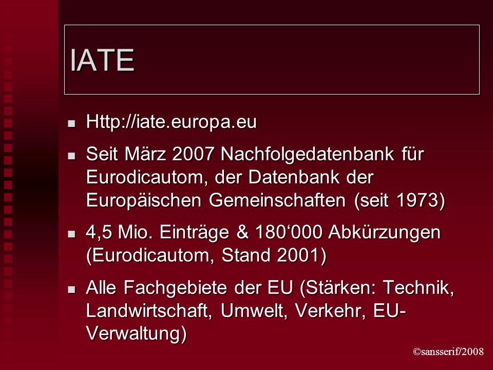 ©sansserif/2008 IATE Http://iate.europa.eu Http://iate.europa.eu Seit März 2007 Nachfolgedatenbank für Eurodicautom, der Datenbank der Europäischen Gemeinschaften (seit 1973) Seit März 2007 Nachfolgedatenbank für Eurodicautom, der Datenbank der Europäischen Gemeinschaften (seit 1973) 4,5 Mio.