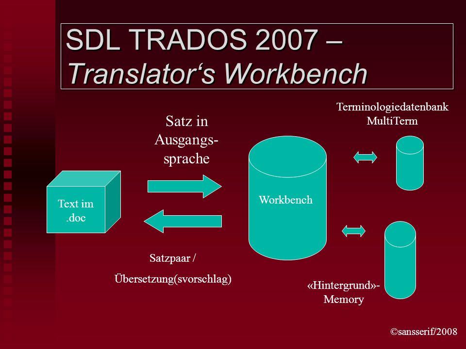 ©sansserif/2008 SDL TRADOS 2007 – Translators Workbench Satzpaar / Übersetzung(svorschlag) Workbench Text im.doc Satz in Ausgangs- sprache Terminologiedatenbank MultiTerm «Hintergrund»- Memory