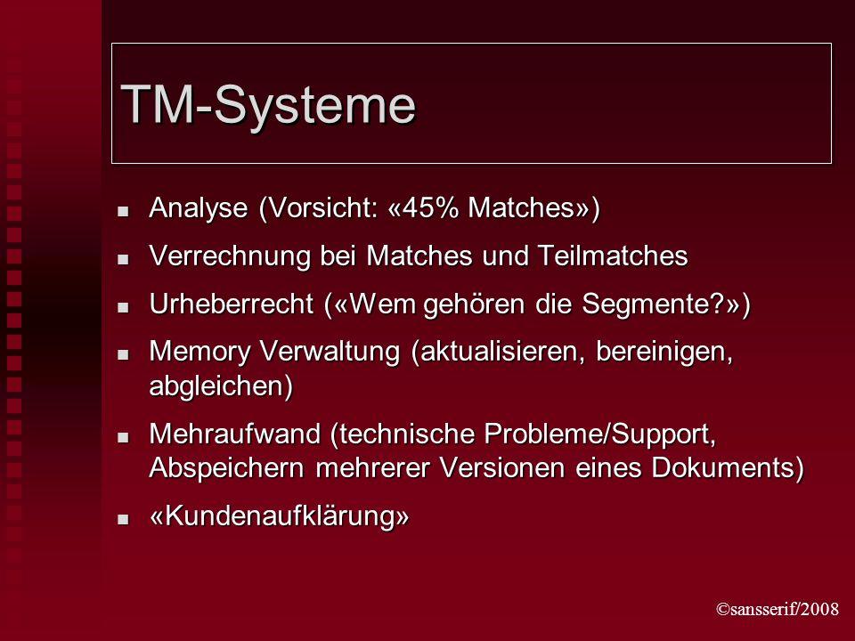 ©sansserif/2008 TM-Systeme Analyse (Vorsicht: «45% Matches») Analyse (Vorsicht: «45% Matches») Verrechnung bei Matches und Teilmatches Verrechnung bei Matches und Teilmatches Urheberrecht («Wem gehören die Segmente ») Urheberrecht («Wem gehören die Segmente ») Memory Verwaltung (aktualisieren, bereinigen, abgleichen) Memory Verwaltung (aktualisieren, bereinigen, abgleichen) Mehraufwand (technische Probleme/Support, Abspeichern mehrerer Versionen eines Dokuments) Mehraufwand (technische Probleme/Support, Abspeichern mehrerer Versionen eines Dokuments) «Kundenaufklärung» «Kundenaufklärung»