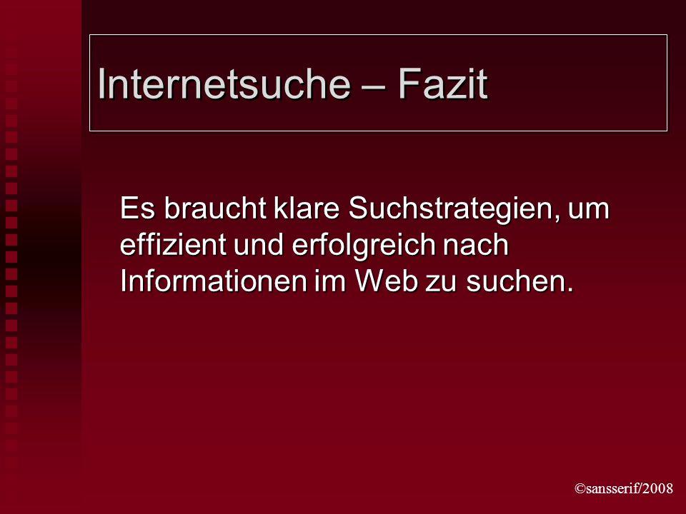 ©sansserif/2008 Internetsuche – Fazit Es braucht klare Suchstrategien, um effizient und erfolgreich nach Informationen im Web zu suchen.