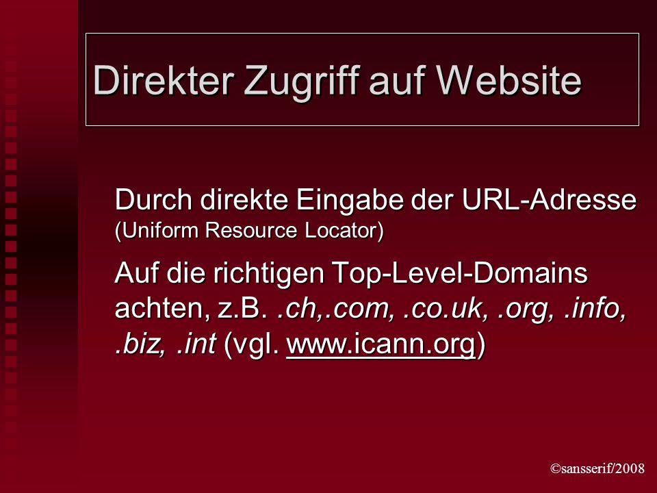 ©sansserif/2008 Direkter Zugriff auf Website Durch direkte Eingabe der URL-Adresse (Uniform Resource Locator) Auf die richtigen Top-Level-Domains achten, z.B..ch,.com,.co.uk,.org,.info,.biz,.int (vgl.