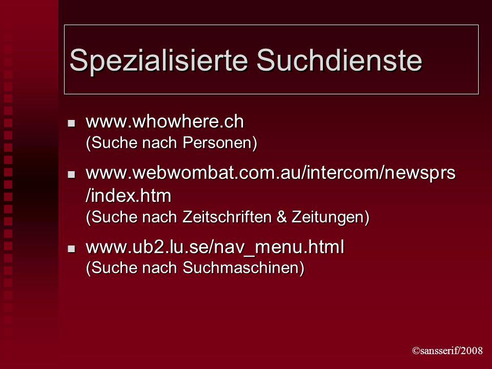 ©sansserif/2008 Spezialisierte Suchdienste www.whowhere.ch (Suche nach Personen) www.whowhere.ch (Suche nach Personen) www.webwombat.com.au/intercom/newsprs /index.htm (Suche nach Zeitschriften & Zeitungen) www.webwombat.com.au/intercom/newsprs /index.htm (Suche nach Zeitschriften & Zeitungen) www.ub2.lu.se/nav_menu.html (Suche nach Suchmaschinen) www.ub2.lu.se/nav_menu.html (Suche nach Suchmaschinen)