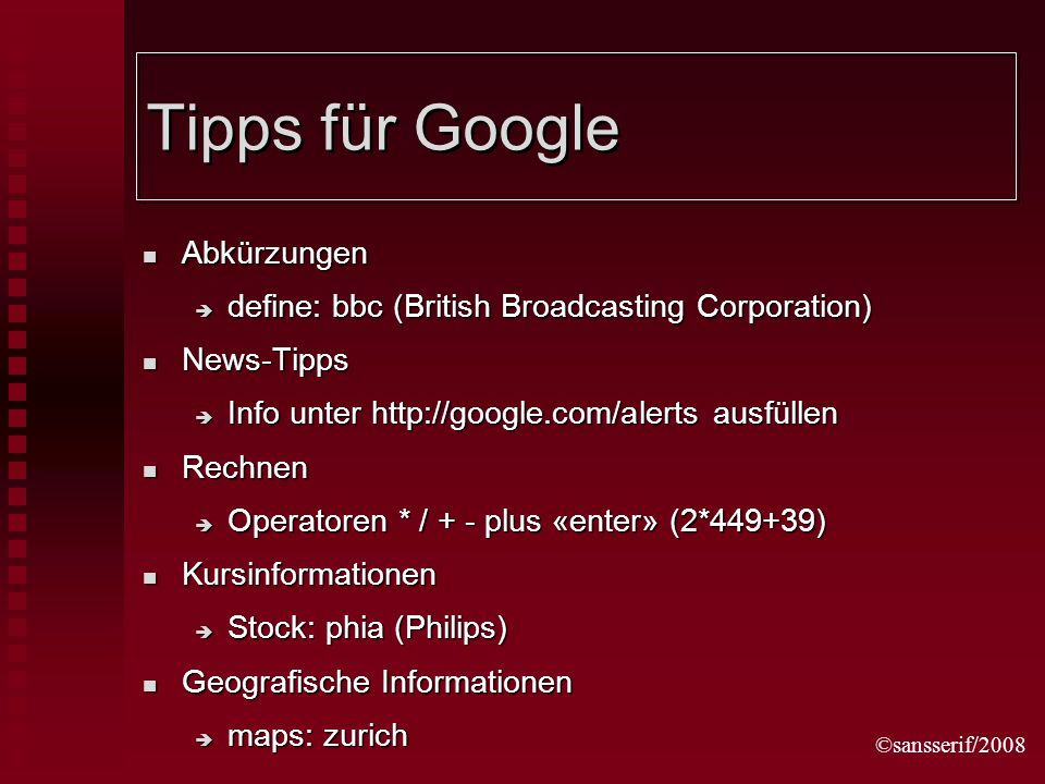 ©sansserif/2008 Tipps für Google Abkürzungen Abkürzungen define: bbc (British Broadcasting Corporation) define: bbc (British Broadcasting Corporation) News-Tipps News-Tipps Info unter http://google.com/alerts ausfüllen Info unter http://google.com/alerts ausfüllen Rechnen Rechnen Operatoren * / + - plus «enter» (2*449+39) Operatoren * / + - plus «enter» (2*449+39) Kursinformationen Kursinformationen Stock: phia (Philips) Stock: phia (Philips) Geografische Informationen Geografische Informationen maps: zurich maps: zurich