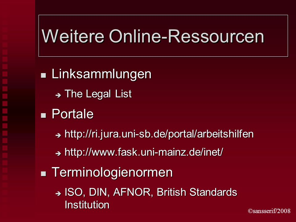 ©sansserif/2008 Weitere Online-Ressourcen Linksammlungen Linksammlungen The Legal List The Legal List Portale Portale http://ri.jura.uni-sb.de/portal/arbeitshilfen http://ri.jura.uni-sb.de/portal/arbeitshilfen http://www.fask.uni-mainz.de/inet/ http://www.fask.uni-mainz.de/inet/ Terminologienormen Terminologienormen ISO, DIN, AFNOR, British Standards Institution ISO, DIN, AFNOR, British Standards Institution