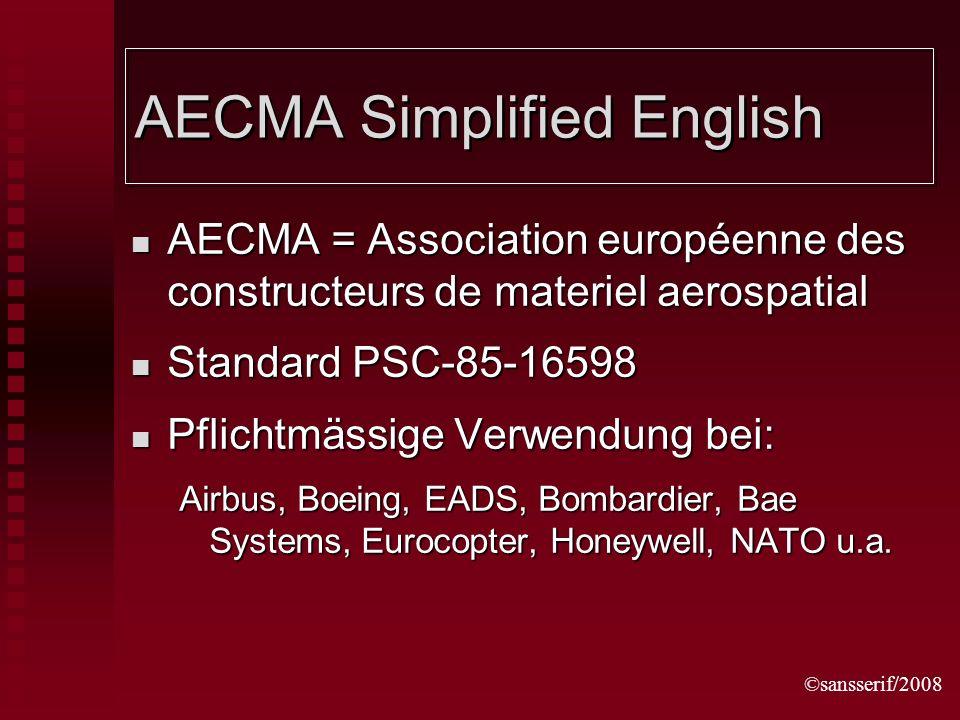 ©sansserif/2008 AECMA Simplified English AECMA = Association européenne des constructeurs de materiel aerospatial AECMA = Association européenne des constructeurs de materiel aerospatial Standard PSC-85-16598 Standard PSC-85-16598 Pflichtmässige Verwendung bei: Pflichtmässige Verwendung bei: Airbus, Boeing, EADS, Bombardier, Bae Systems, Eurocopter, Honeywell, NATO u.a.