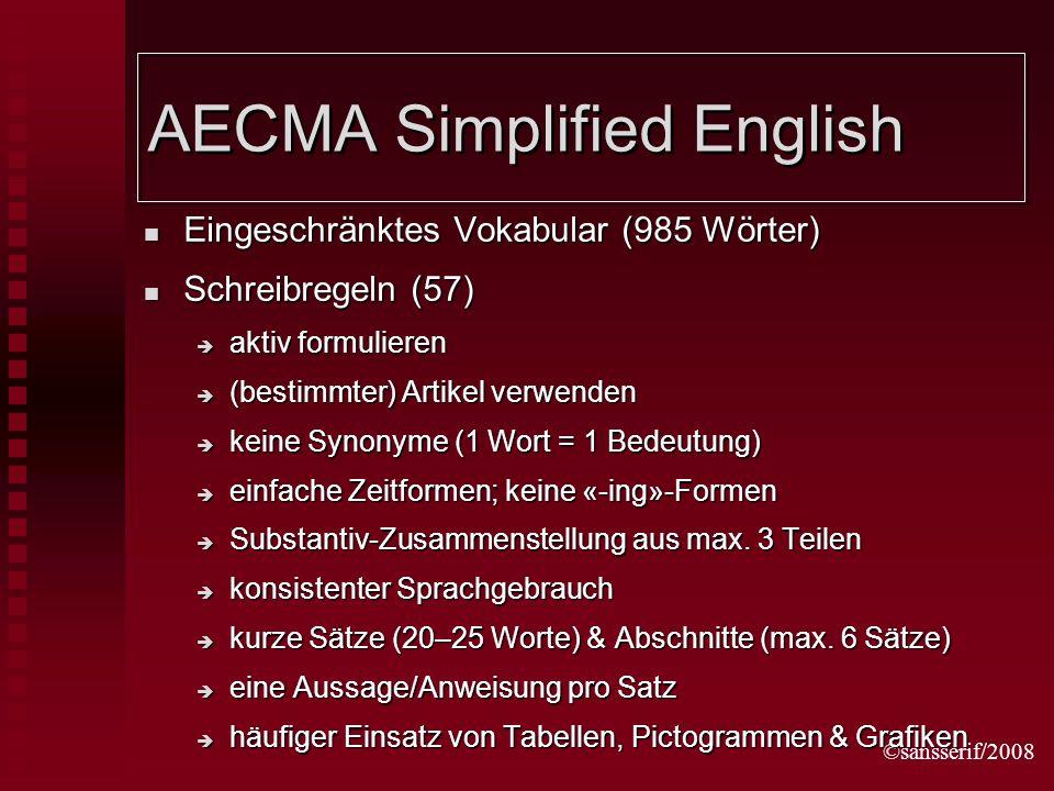 ©sansserif/2008 AECMA Simplified English Eingeschränktes Vokabular (985 Wörter) Eingeschränktes Vokabular (985 Wörter) Schreibregeln (57) Schreibregeln (57) aktiv formulieren aktiv formulieren (bestimmter) Artikel verwenden (bestimmter) Artikel verwenden keine Synonyme (1 Wort = 1 Bedeutung) keine Synonyme (1 Wort = 1 Bedeutung) einfache Zeitformen; keine «-ing»-Formen einfache Zeitformen; keine «-ing»-Formen Substantiv-Zusammenstellung aus max.