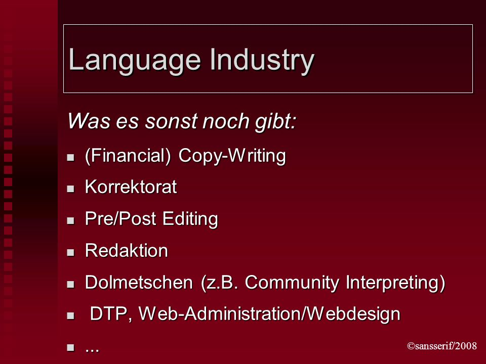 ©sansserif/2008 Language Industry Was es sonst noch gibt: (Financial) Copy-Writing (Financial) Copy-Writing Korrektorat Korrektorat Pre/Post Editing Pre/Post Editing Redaktion Redaktion Dolmetschen (z.B.