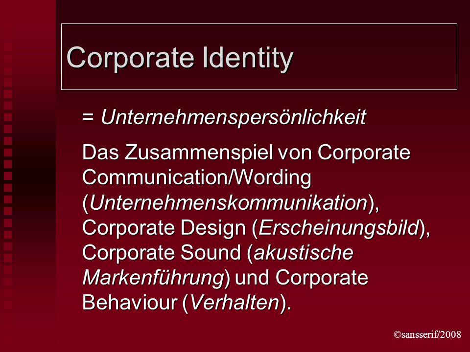 ©sansserif/2008 Corporate Identity = Unternehmenspersönlichkeit Das Zusammenspiel von Corporate Communication/Wording (Unternehmenskommunikation), Corporate Design (Erscheinungsbild), Corporate Sound (akustische Markenführung) und Corporate Behaviour (Verhalten).