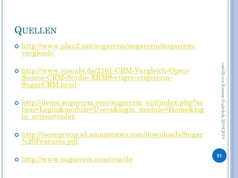 Q UELLEN http://www.plan2.net/sugarcrm/sugarcrm/sugarcrm- vergleich/ http://www.plan2.net/sugarcrm/sugarcrm/sugarcrm- vergleich/ http://www.visual4.de/2161-CRM-Vergleich-Open- Source-CRM-Studie-XRMS-vtiger-vtigercrm- SugarCRM.html http://www.visual4.de/2161-CRM-Vergleich-Open- Source-CRM-Studie-XRMS-vtiger-vtigercrm- SugarCRM.html http://demo.sugarcrm.com/sugarcrm_ent/index.php ac tion=Login&module=Users&login_module=Home&log in_action=index http://demo.sugarcrm.com/sugarcrm_ent/index.php ac tion=Login&module=Users&login_module=Home&log in_action=index http://iscongroup.s3.amazonaws.com/downloads/Sugar %20Features.pdf http://iscongroup.s3.amazonaws.com/downloads/Sugar %20Features.pdf http://www.sugarcrm.com/crm/de 21 erstellt von Sammy Baghdadi, 29.04.2010