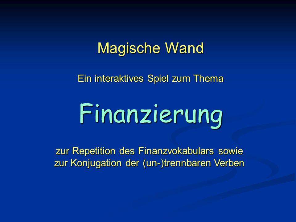 Magische Wand Ein interaktives Spiel zum Thema Finanzierung zur Repetition des Finanzvokabulars sowie zur Konjugation der (un-)trennbaren Verben