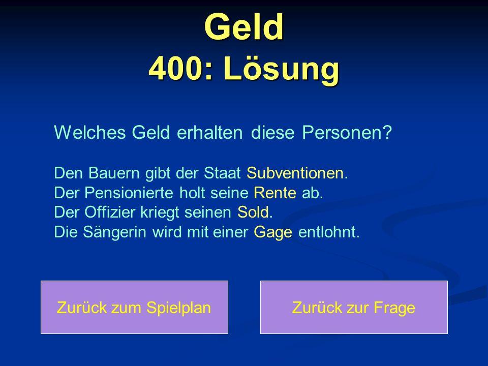 Geld 400: Lösung Zurück zum SpielplanZurück zur Frage Welches Geld erhalten diese Personen? Den Bauern gibt der Staat Subventionen. Der Pensionierte h