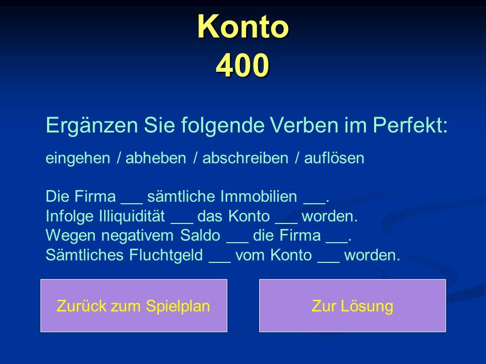 Konto 400 Zurück zum SpielplanZur Lösung Ergänzen Sie folgende Verben im Perfekt: eingehen / abheben / abschreiben / auflösen Die Firma sämtliche Immobilien.