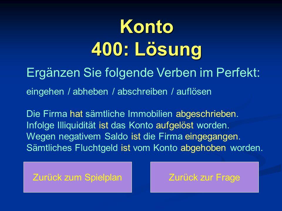 Konto 400: Lösung Zurück zum SpielplanZurück zur Frage Ergänzen Sie folgende Verben im Perfekt: eingehen / abheben / abschreiben / auflösen Die Firma hat sämtliche Immobilien abgeschrieben.