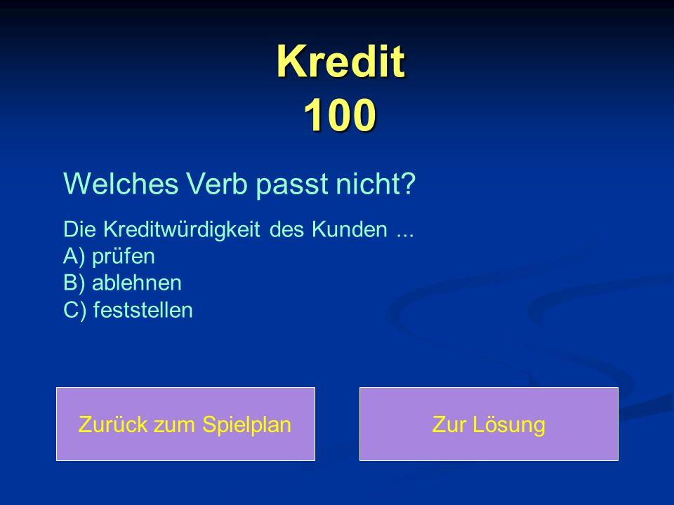 Kredit 100 Zurück zum SpielplanZur Lösung Welches Verb passt nicht? Die Kreditwürdigkeit des Kunden... A) prüfen B) ablehnen C) feststellen