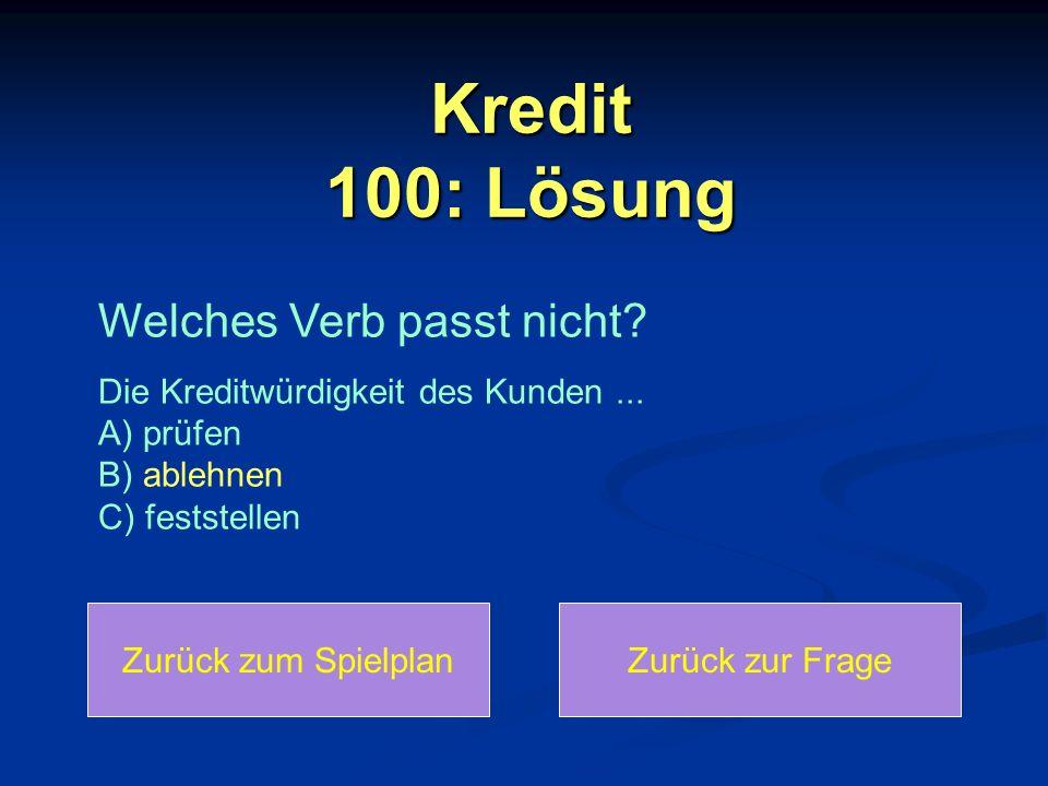Kredit 100: Lösung Zurück zum SpielplanZurück zur Frage Welches Verb passt nicht? Die Kreditwürdigkeit des Kunden... A) prüfen B) ablehnen C) feststel