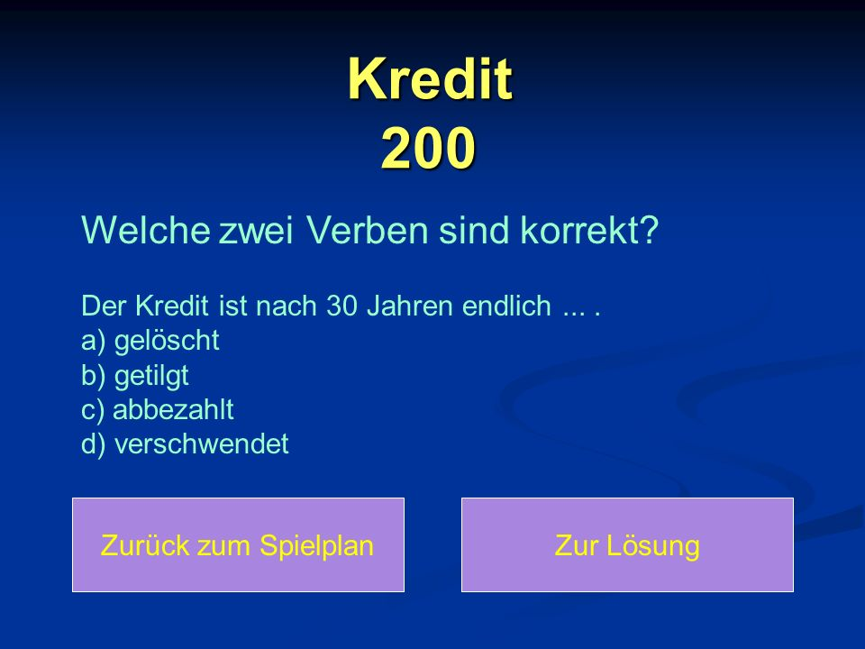 Kredit 200 Welche zwei Verben sind korrekt? Der Kredit ist nach 30 Jahren endlich.... a) gelöscht b) getilgt c) abbezahlt d) verschwendet Zurück zum S