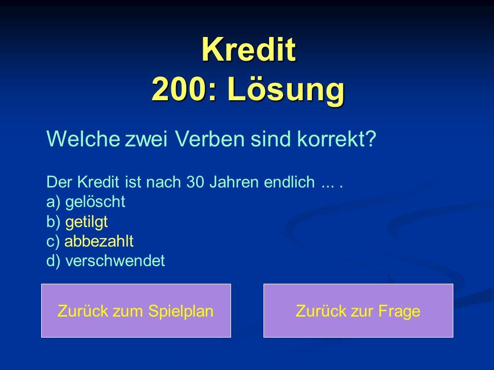 Kredit 200: Lösung Zurück zum SpielplanZurück zur Frage Welche zwei Verben sind korrekt? Der Kredit ist nach 30 Jahren endlich.... a) gelöscht b) geti