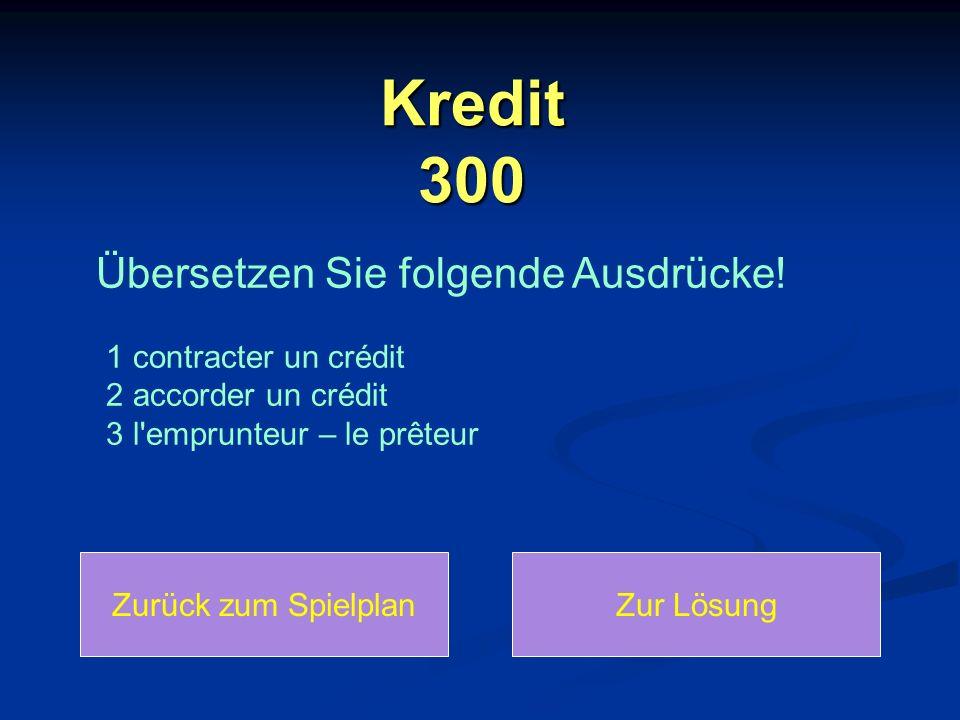 Kredit 300 Zurück zum SpielplanZur Lösung Übersetzen Sie folgende Ausdrücke! 1 contracter un crédit 2 accorder un crédit 3 l'emprunteur – le prêteur