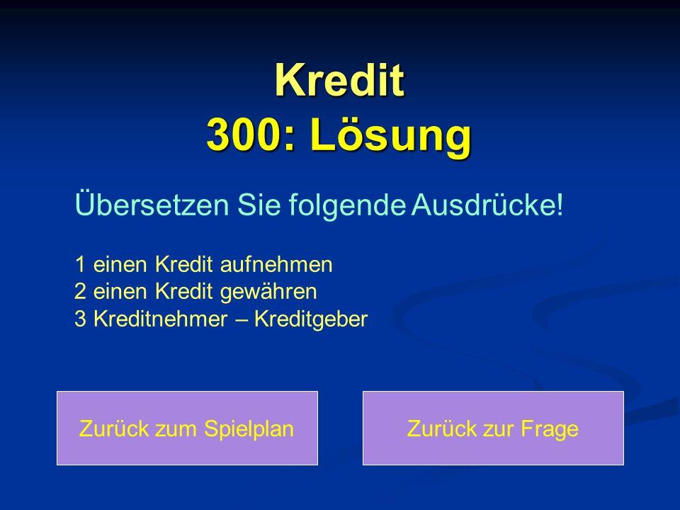 Kredit 300: Lösung Zurück zum SpielplanZurück zur Frage Übersetzen Sie folgende Ausdrücke! 1 einen Kredit aufnehmen 2 einen Kredit gewähren 3 Kreditne