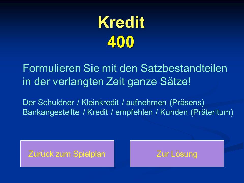Kredit 400 Formulieren Sie mit den Satzbestandteilen in der verlangten Zeit ganze Sätze! Der Schuldner / Kleinkredit / aufnehmen (Präsens) Bankangeste