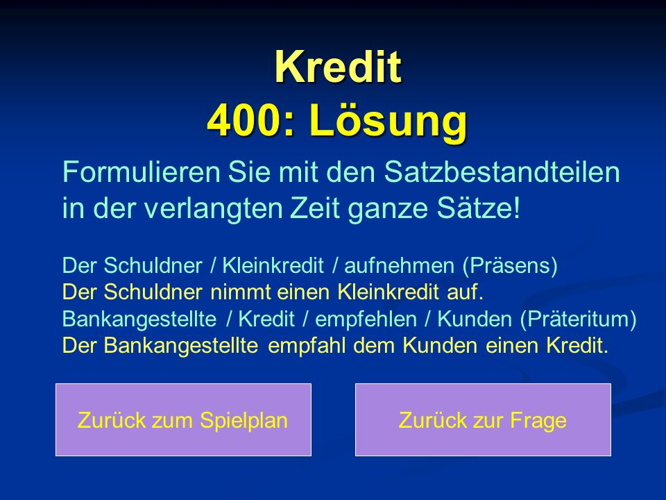 Kredit 400: Lösung Zurück zum SpielplanZurück zur Frage Formulieren Sie mit den Satzbestandteilen in der verlangten Zeit ganze Sätze.
