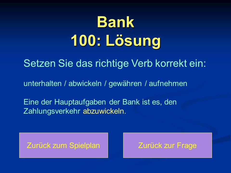Bank 100: Lösung Zurück zum SpielplanZurück zur Frage Setzen Sie das richtige Verb korrekt ein: unterhalten / abwickeln / gewähren / aufnehmen Eine der Hauptaufgaben der Bank ist es, den Zahlungsverkehr abzuwickeln.