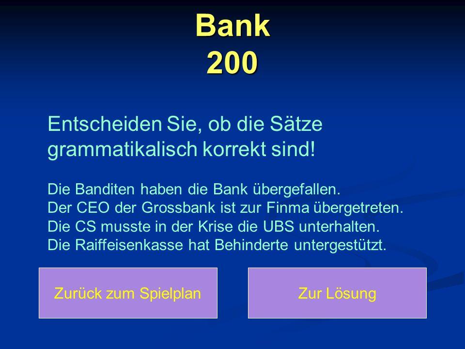 Bank 200 Entscheiden Sie, ob die Sätze grammatikalisch korrekt sind! Die Banditen haben die Bank übergefallen. Der CEO der Grossbank ist zur Finma übe