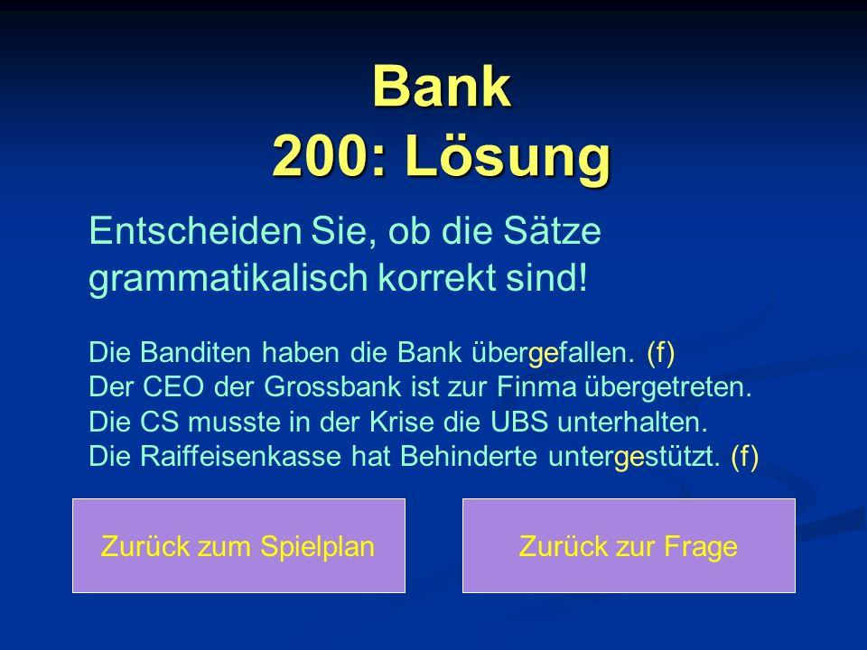 Bank 200: Lösung Zurück zum SpielplanZurück zur Frage Entscheiden Sie, ob die Sätze grammatikalisch korrekt sind! Die Banditen haben die Bank übergefa