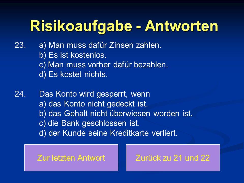 Risikoaufgabe - Antworten 23.a) Man muss dafür Zinsen zahlen. b) Es ist kostenlos. c) Man muss vorher dafür bezahlen. d) Es kostet nichts. 24.Das Kont