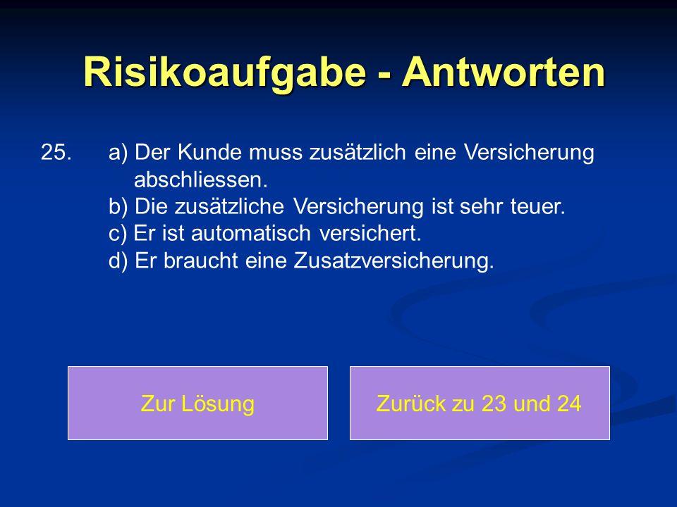 Risikoaufgabe - Antworten 25. a) Der Kunde muss zusätzlich eine Versicherung abschliessen. b) Die zusätzliche Versicherung ist sehr teuer. c) Er ist a