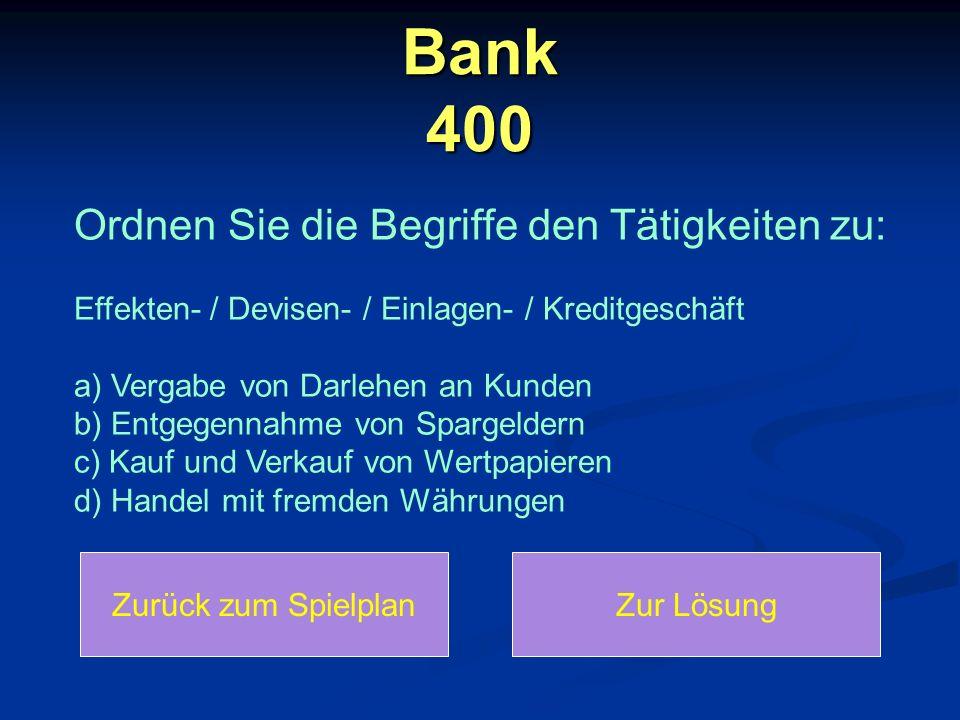 Bank 400 Ordnen Sie die Begriffe den Tätigkeiten zu: Effekten- / Devisen- / Einlagen- / Kreditgeschäft a) Vergabe von Darlehen an Kunden b) Entgegennahme von Spargeldern c) Kauf und Verkauf von Wertpapieren d) Handel mit fremden Währungen Zurück zum SpielplanZur Lösung