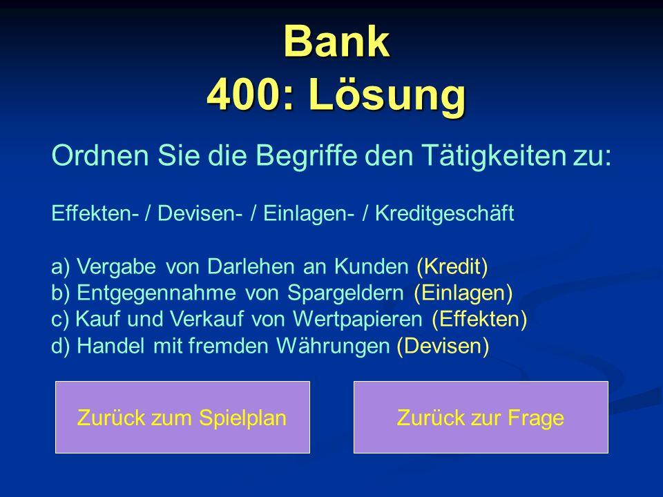 Bank 400: Lösung Zurück zum SpielplanZurück zur Frage Ordnen Sie die Begriffe den Tätigkeiten zu: Effekten- / Devisen- / Einlagen- / Kreditgeschäft a) Vergabe von Darlehen an Kunden (Kredit) b) Entgegennahme von Spargeldern (Einlagen) c) Kauf und Verkauf von Wertpapieren (Effekten) d) Handel mit fremden Währungen (Devisen)