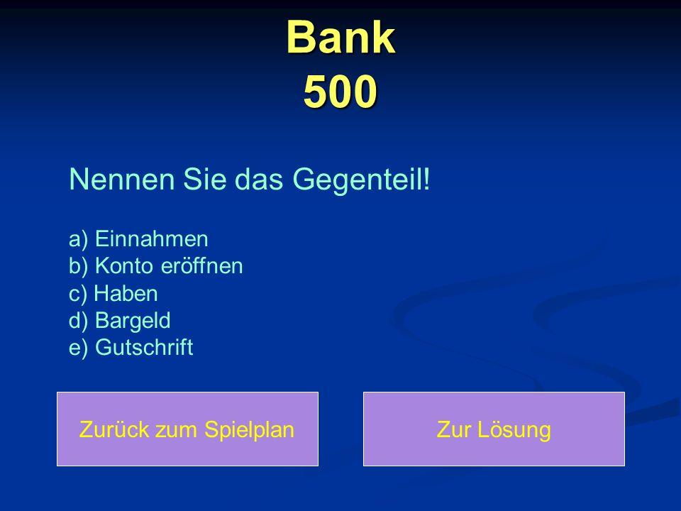Bank 500 Nennen Sie das Gegenteil! a) Einnahmen b) Konto eröffnen c) Haben d) Bargeld e) Gutschrift Zurück zum SpielplanZur Lösung