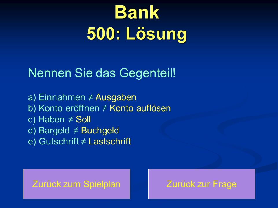 Bank 500: Lösung Zurück zum SpielplanZurück zur Frage Nennen Sie das Gegenteil! a) Einnahmen Ausgaben b) Konto eröffnen Konto auflösen c) Haben Soll d