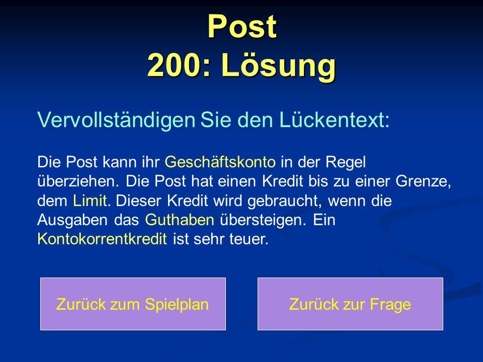 Post 200: Lösung Zurück zum SpielplanZurück zur Frage Vervollständigen Sie den Lückentext: Die Post kann ihr Geschäftskonto in der Regel überziehen.