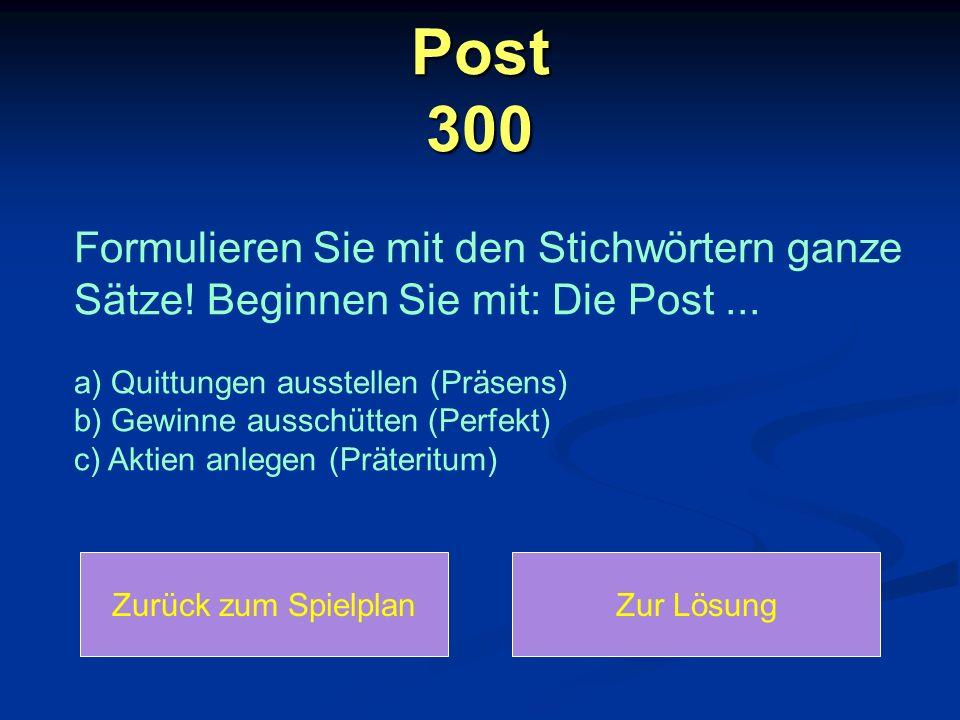 Post 300 Zurück zum SpielplanZur Lösung Formulieren Sie mit den Stichwörtern ganze Sätze! Beginnen Sie mit: Die Post... a) Quittungen ausstellen (Präs
