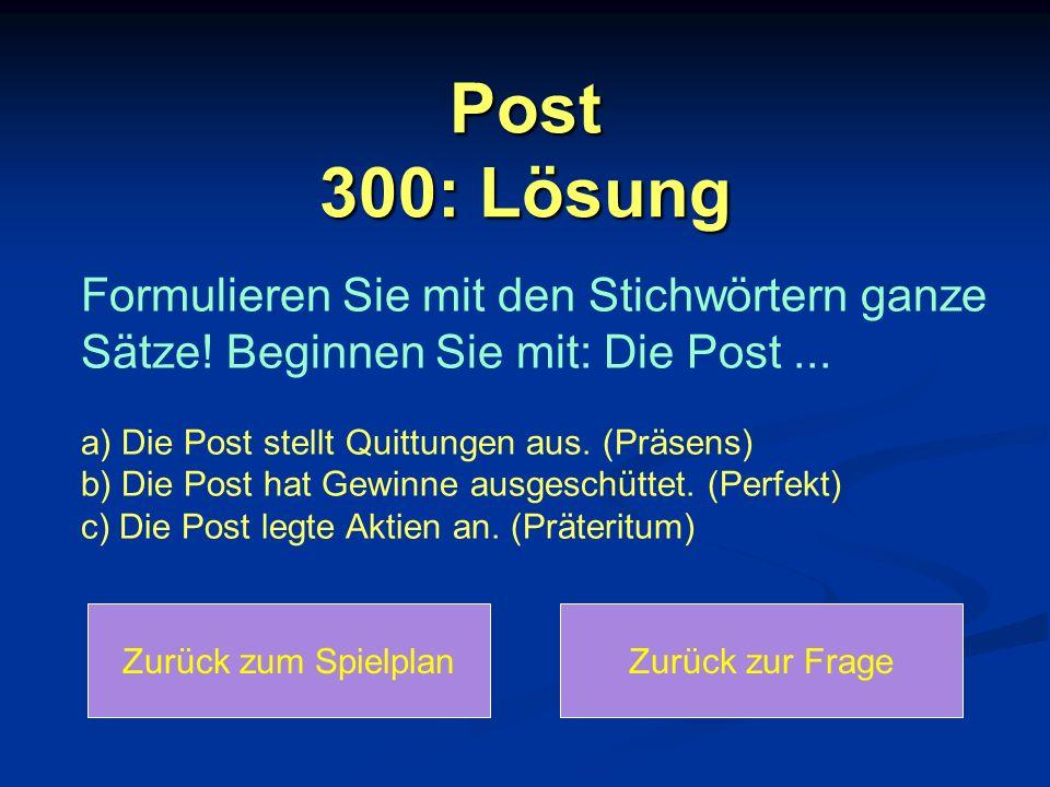 Post 300: Lösung Zurück zum SpielplanZurück zur Frage Formulieren Sie mit den Stichwörtern ganze Sätze! Beginnen Sie mit: Die Post... a) Die Post stel