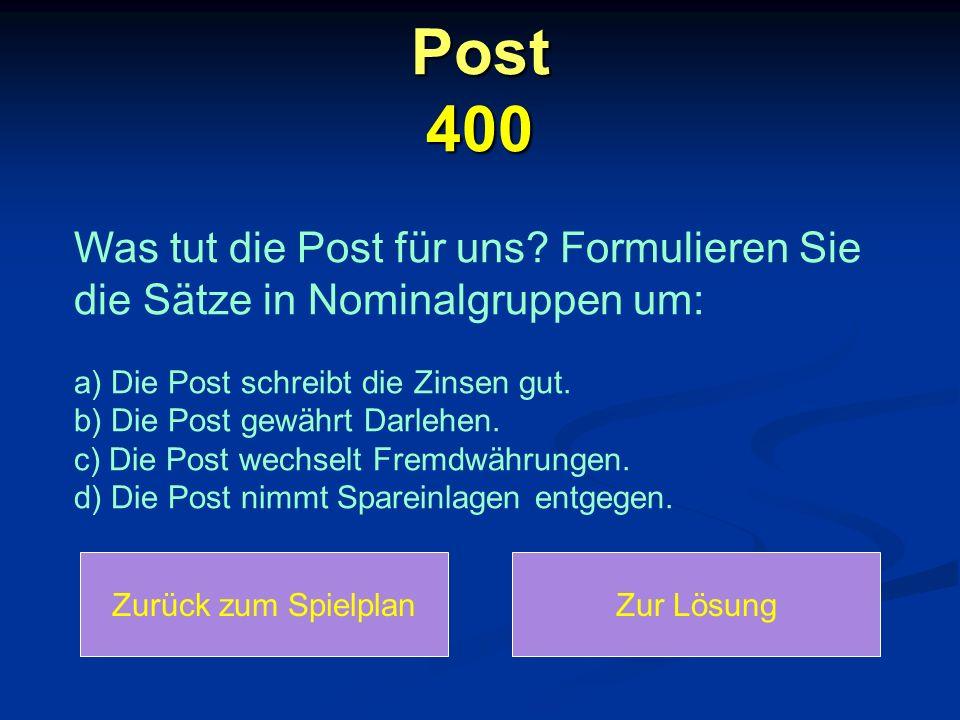Post 400 Zurück zum SpielplanZur Lösung Was tut die Post für uns? Formulieren Sie die Sätze in Nominalgruppen um: a) Die Post schreibt die Zinsen gut.