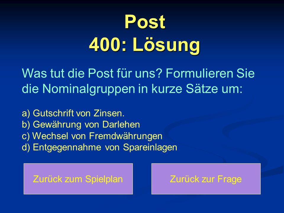 Post 400: Lösung Zurück zum SpielplanZurück zur Frage Was tut die Post für uns? Formulieren Sie die Nominalgruppen in kurze Sätze um: a) Gutschrift vo