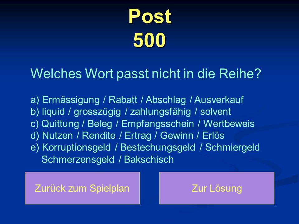 Post 500 Zurück zum SpielplanZur Lösung Welches Wort passt nicht in die Reihe? a) Ermässigung / Rabatt / Abschlag / Ausverkauf b) liquid / grosszügig