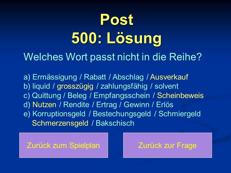 Post 500: Lösung Zurück zum SpielplanZurück zur Frage Welches Wort passt nicht in die Reihe? a) Ermässigung / Rabatt / Abschlag / Ausverkauf b) liquid