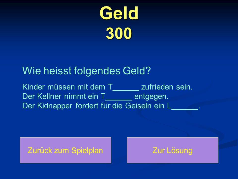Geld 300 Zurück zum SpielplanZur Lösung Wie heisst folgendes Geld.