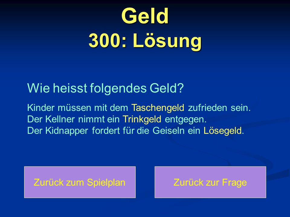 Geld 300: Lösung Zurück zum SpielplanZurück zur Frage Wie heisst folgendes Geld? Kinder müssen mit dem Taschengeld zufrieden sein. Der Kellner nimmt e