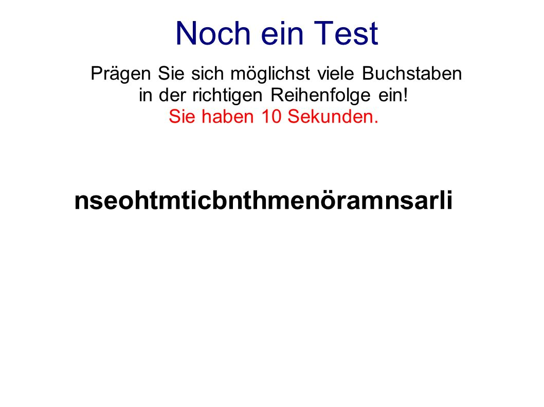 Noch ein Test nseohtmticbnthmenöramnsarli Prägen Sie sich möglichst viele Buchstaben in der richtigen Reihenfolge ein! Sie haben 10 Sekunden.