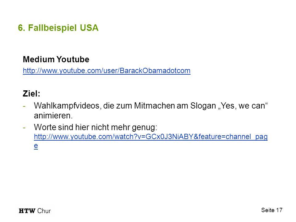 Seite 17 6. Fallbeispiel USA Medium Youtube http://www.youtube.com/user/BarackObamadotcom Ziel: -Wahlkampfvideos, die zum Mitmachen am Slogan Yes, we