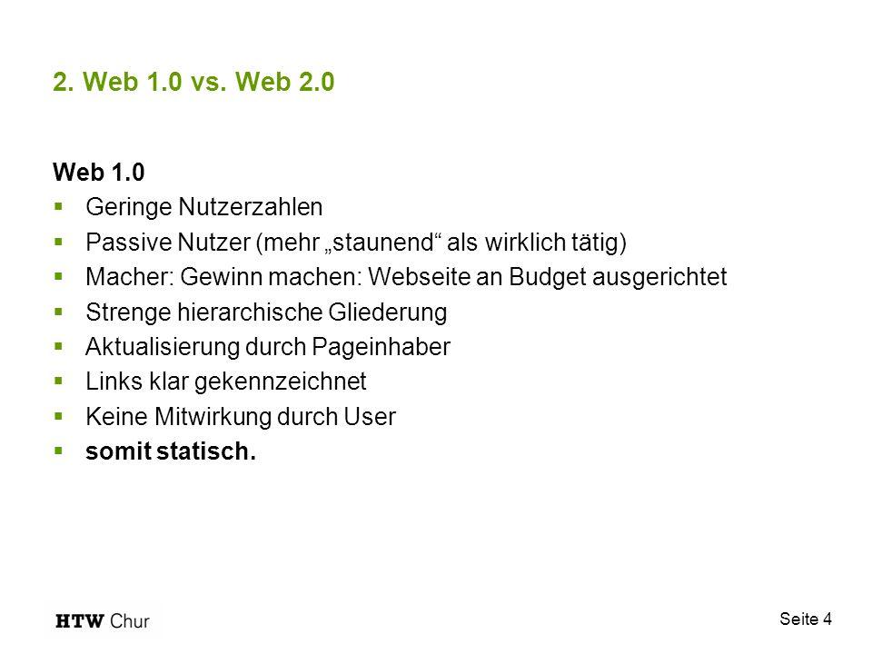 Seite 4 2. Web 1.0 vs. Web 2.0 Web 1.0 Geringe Nutzerzahlen Passive Nutzer (mehr staunend als wirklich tätig) Macher: Gewinn machen: Webseite an Budge