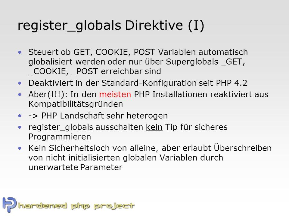 register_globals Direktive (I) Steuert ob GET, COOKIE, POST Variablen automatisch globalisiert werden oder nur über Superglobals _GET, _COOKIE, _POST erreichbar sind Deaktiviert in der Standard-Konfiguration seit PHP 4.2 Aber(!!!): In den meisten PHP Installationen reaktiviert aus Kompatibilitätsgründen -> PHP Landschaft sehr heterogen register_globals ausschalten kein Tip für sicheres Programmieren Kein Sicherheitsloch von alleine, aber erlaubt Überschreiben von nicht initialisierten globalen Variablen durch unerwartete Parameter