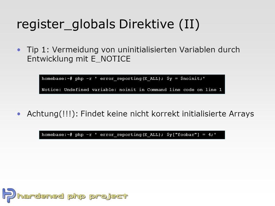 register_globals Direktive (II) Tip 1: Vermeidung von uninitialisierten Variablen durch Entwicklung mit E_NOTICE Achtung(!!!): Findet keine nicht korrekt initialisierte Arrays homebase:~# php -r error_reporting(E_ALL); $y = $noinit; Notice: Undefined variable: noinit in Command line code on line 1 homebase:~# php -r error_reporting(E_ALL); $y[ foobar ] = 4;